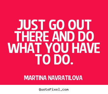 Motivational quotes - Just go out there and do what you have to do.