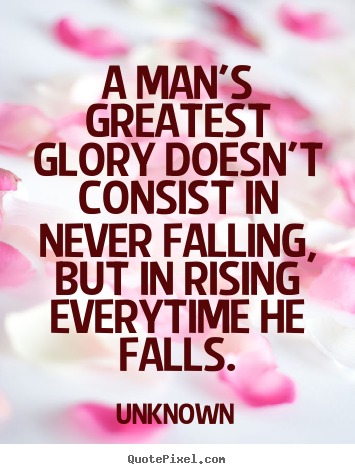 Unknown picture quotes - A man's greatest glory doesn't consist in never falling,.. - Motivational quotes