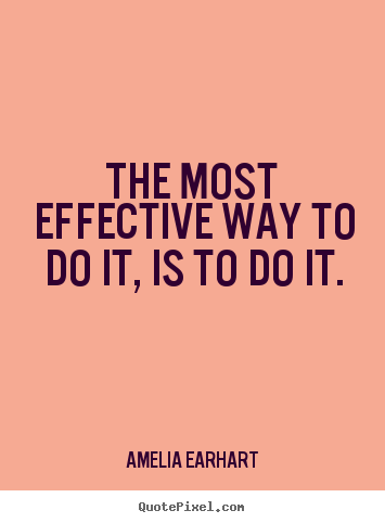 The most effective way to do it, is to do it. Amelia Earhart  motivational quote