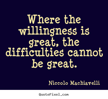 Niccolo Machiavelli photo quotes - Where the willingness is great, the difficulties.. - Motivational quote