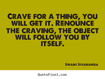 Motivational quotes - Crave for a thing, you will get it. renounce the..