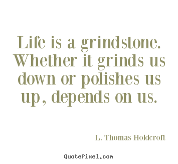 Design your own photo quotes about motivational - Life is a grindstone. whether it grinds us down or polishes..