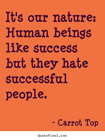 It's our nature: human beings like success but they.. Carrot Top great success quotes