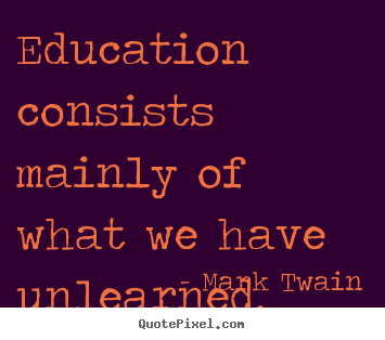 Make picture quotes about success - Education consists mainly of what we have unlearned.