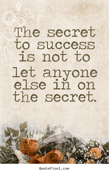 Quotes about success - The secret to success is not to let anyone else in on..