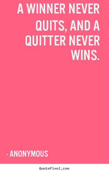 Quotes about success - A winner never quits, and a quitter never wins.