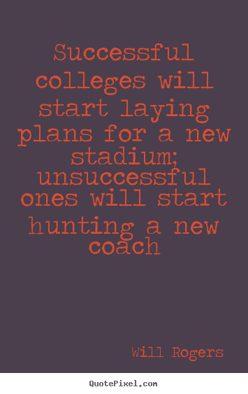Design custom image quotes about success - Successful colleges will start laying plans for a new stadium;..