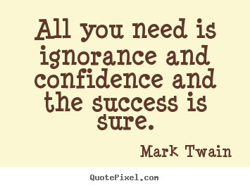 Success quotes - All you need is ignorance and confidence and the success is..