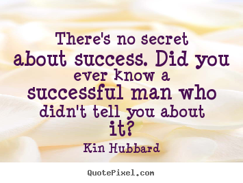 There's no secret about success. did you ever know a.. Kin Hubbard  success quotes