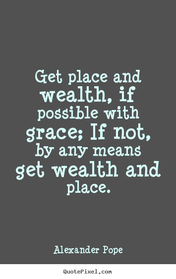 Success quotes - Get place and wealth, if possible with grace; if not,..