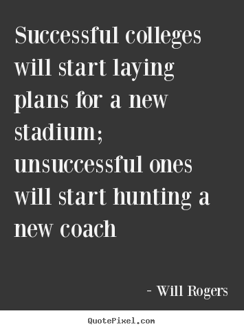 Successful colleges will start laying plans for a new stadium; unsuccessful.. Will Rogers  success quotes