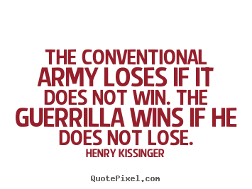 The conventional army loses if it does not win. the guerrilla.. Henry Kissinger great success quotes