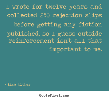 Success quotes - I wrote for twelve years and collected 250 rejection slips before..