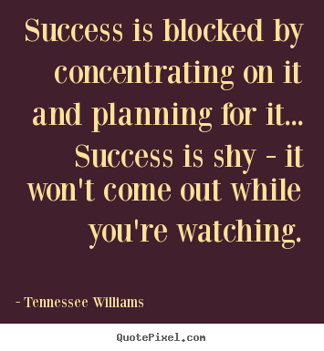 Success is blocked by concentrating on it.. Tennessee Williams famous success quotes