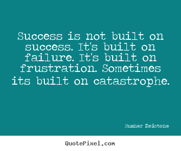 Success quote - Success is not built on success. it's built..
