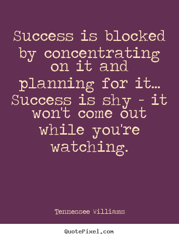 Tennessee Williams picture quotes - Success is blocked by concentrating on it and planning for.. - Success quotes