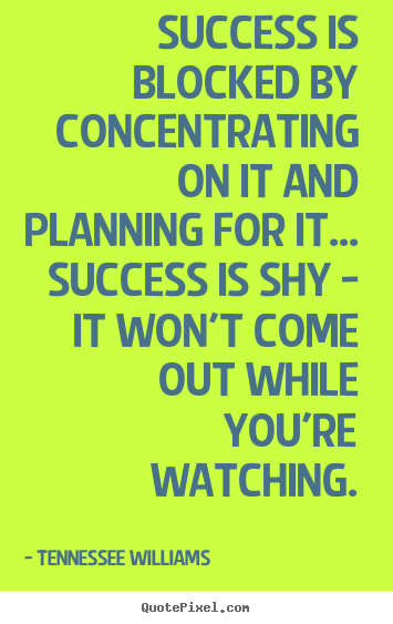 Success is blocked by concentrating on it and planning for it... success.. Tennessee Williams famous success quote